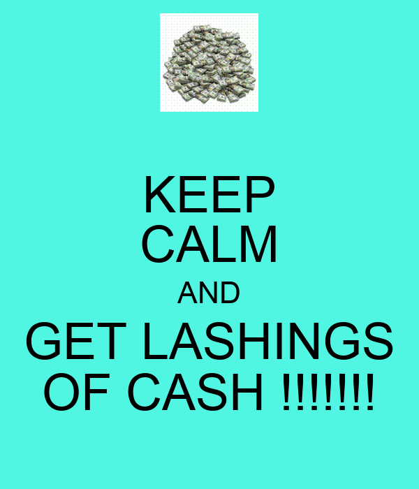 KEEP CALM AND GET LASHINGS OF CASH !!!!!!!