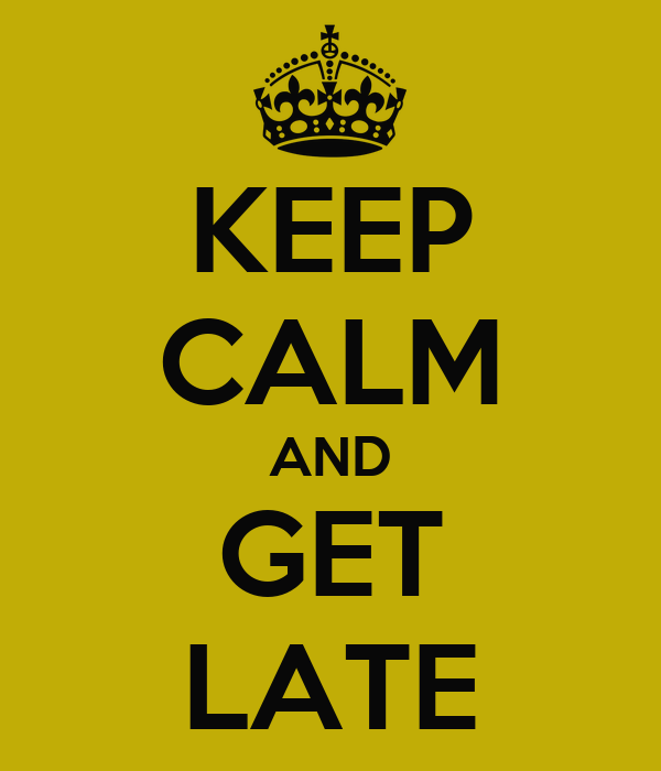 KEEP CALM AND GET LATE