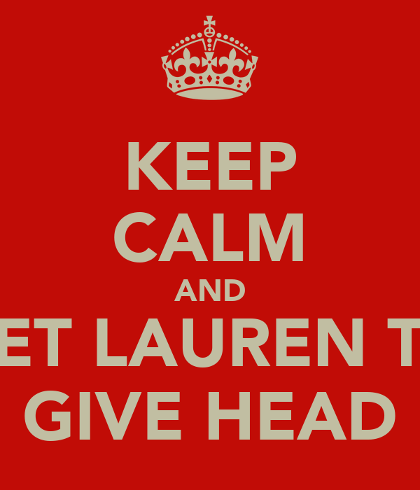 KEEP CALM AND GET LAUREN TO GIVE HEAD