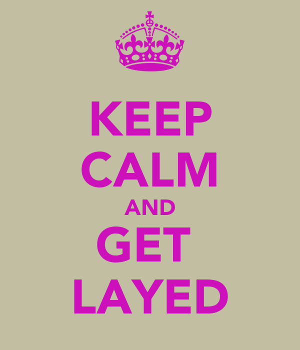 KEEP CALM AND GET  LAYED