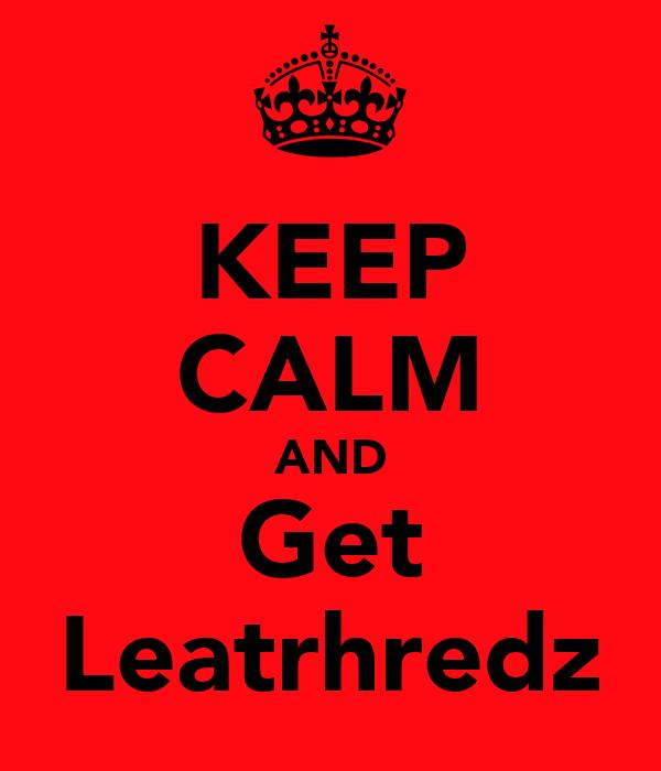 KEEP CALM AND Get Leatrhredz