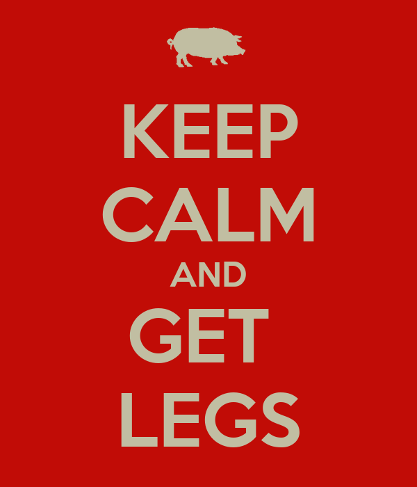KEEP CALM AND GET  LEGS