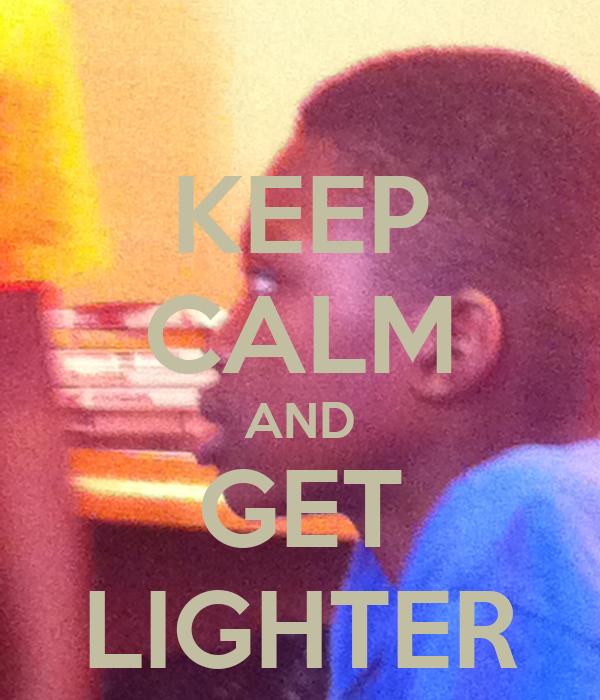 KEEP CALM AND GET LIGHTER