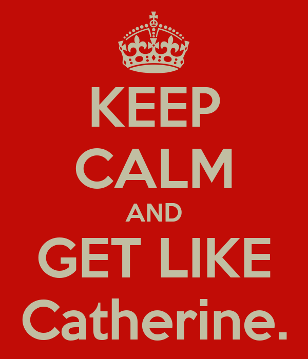 KEEP CALM AND GET LIKE Catherine.