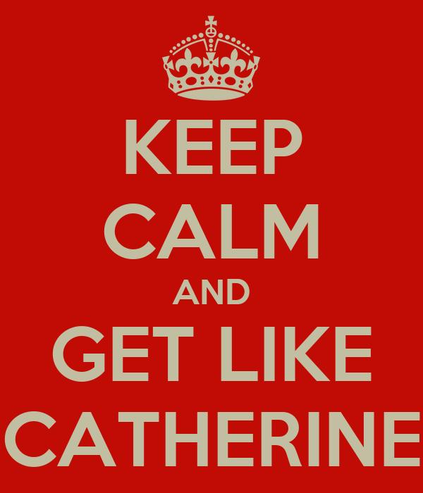 KEEP CALM AND GET LIKE CATHERINE