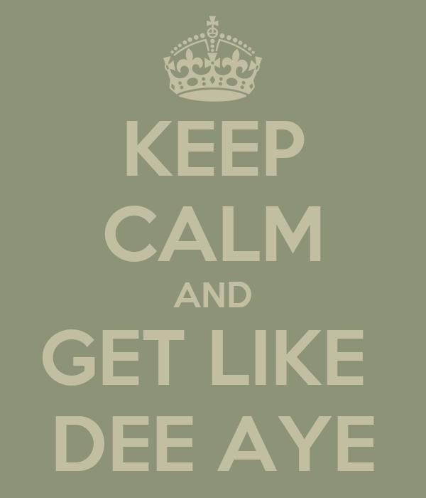 KEEP CALM AND GET LIKE  DEE AYE
