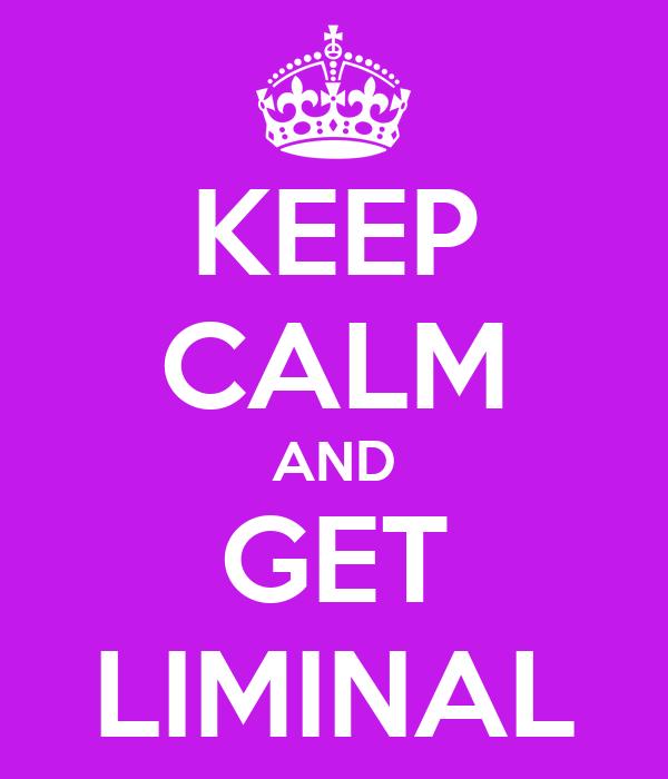 KEEP CALM AND GET LIMINAL