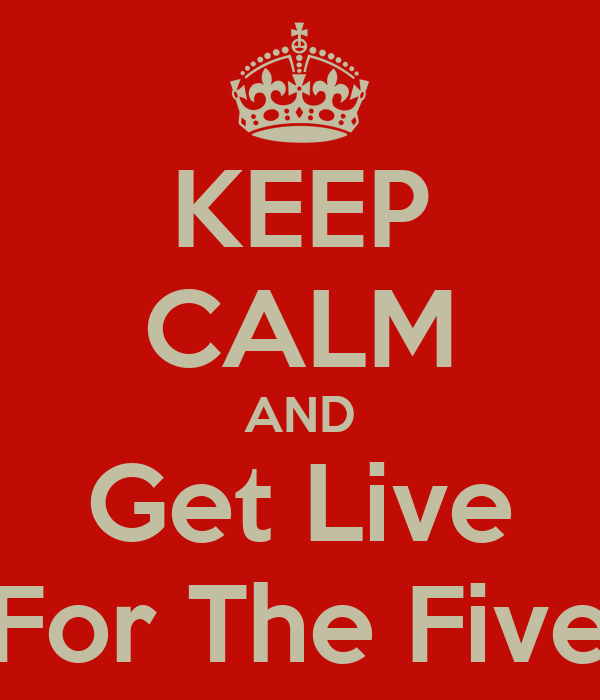 KEEP CALM AND Get Live For The Five