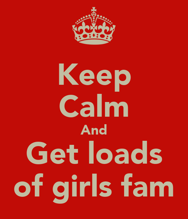 Keep Calm And Get loads of girls fam