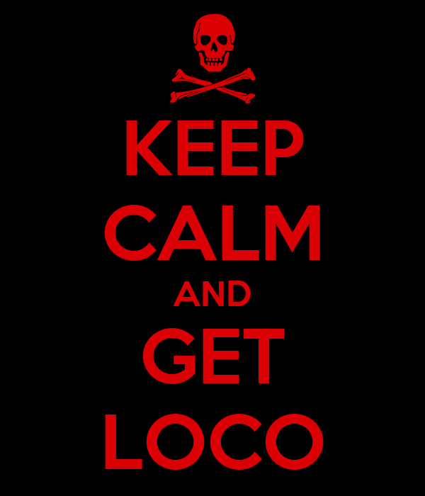 KEEP CALM AND GET LOCO
