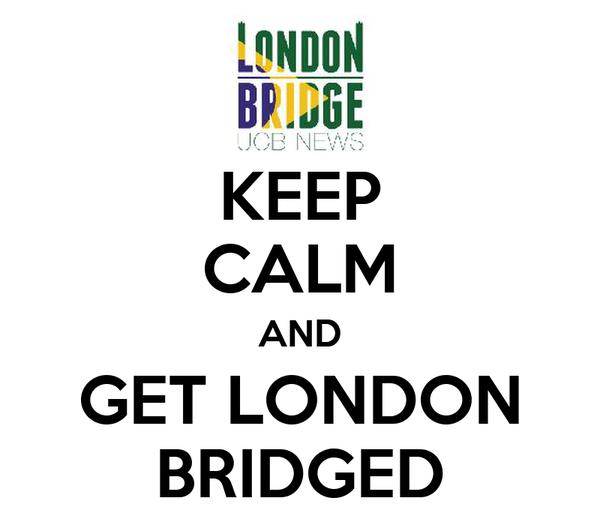 KEEP CALM AND GET LONDON BRIDGED