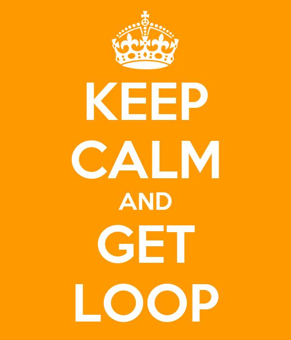 KEEP CALM AND GET LOOP