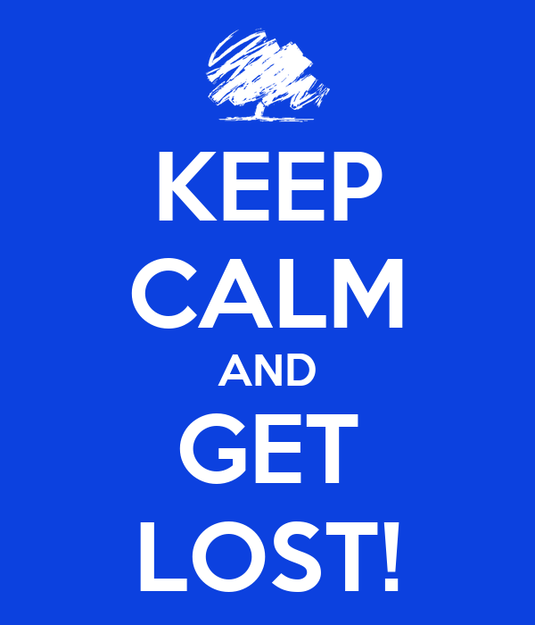 KEEP CALM AND GET LOST!