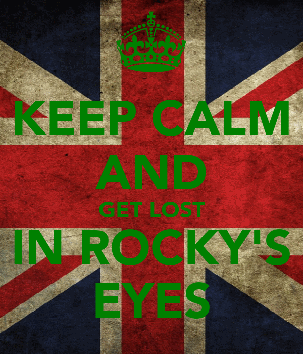 KEEP CALM AND GET LOST IN ROCKY'S EYES