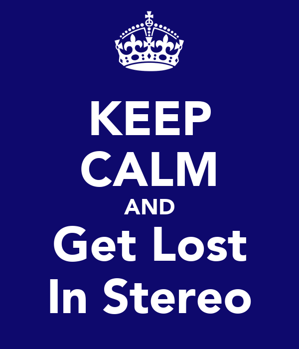 KEEP CALM AND Get Lost In Stereo