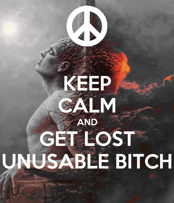 KEEP CALM AND GET LOST UNUSABLE BITCH