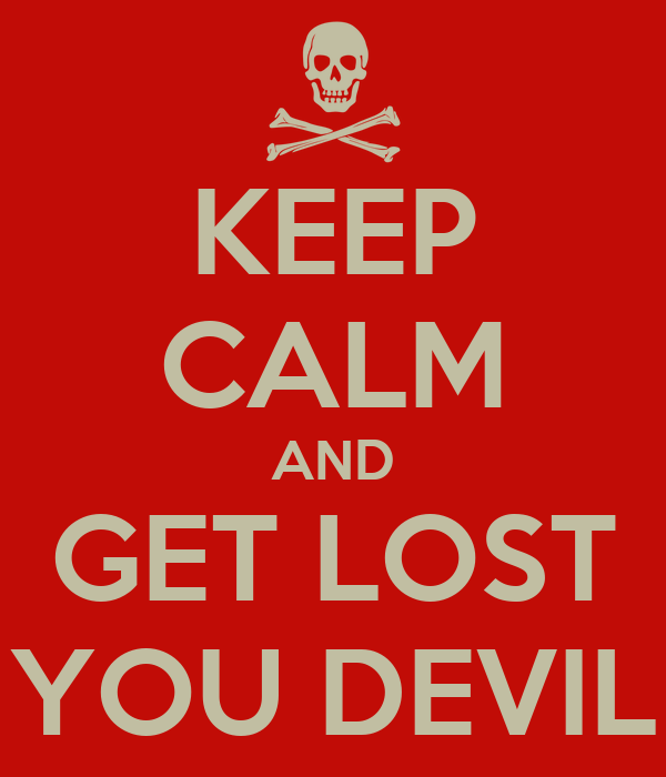 KEEP CALM AND GET LOST YOU DEVIL