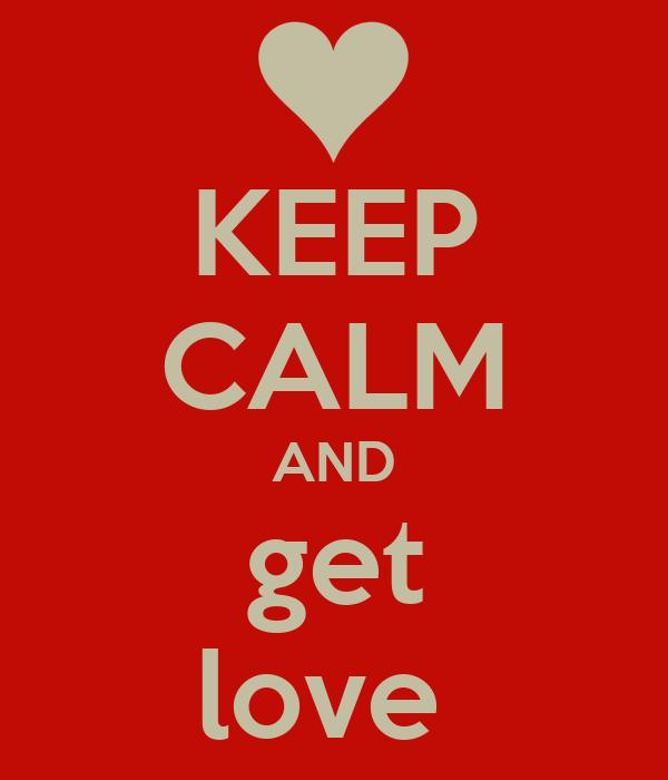 KEEP CALM AND get love