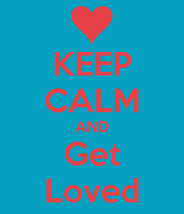 KEEP CALM AND Get Loved