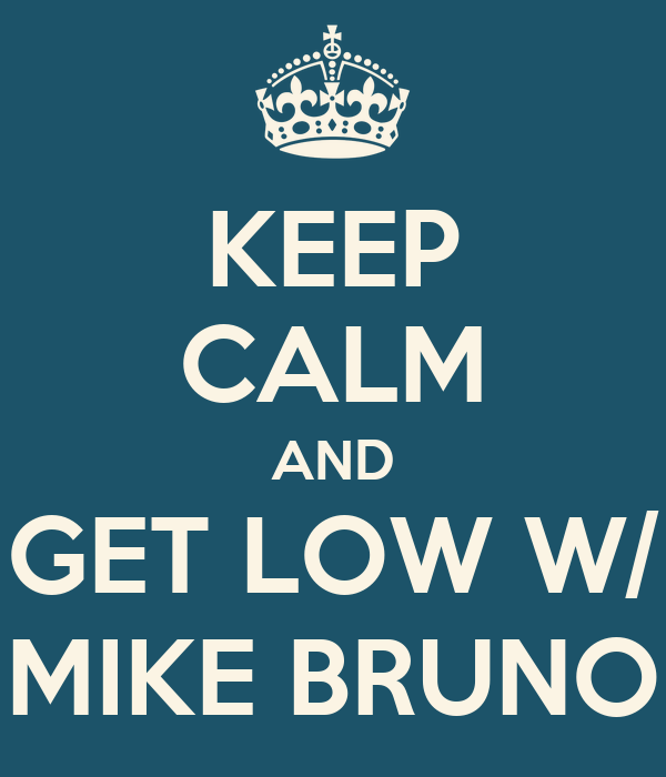 KEEP CALM AND GET LOW W/ MIKE BRUNO