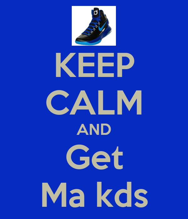 KEEP CALM AND Get Ma kds