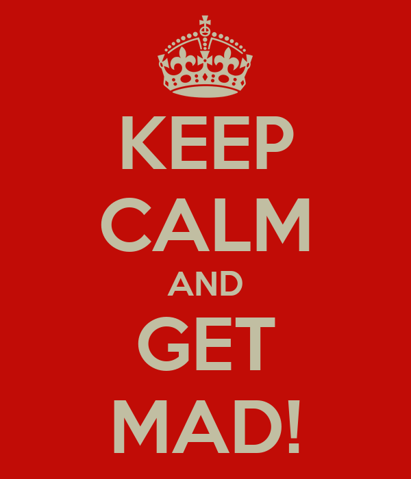 KEEP CALM AND GET MAD!