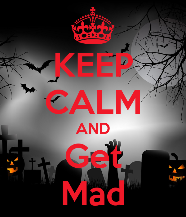 KEEP CALM AND Get Mad