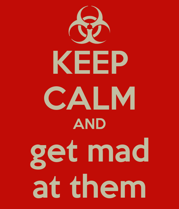 KEEP CALM AND get mad at them