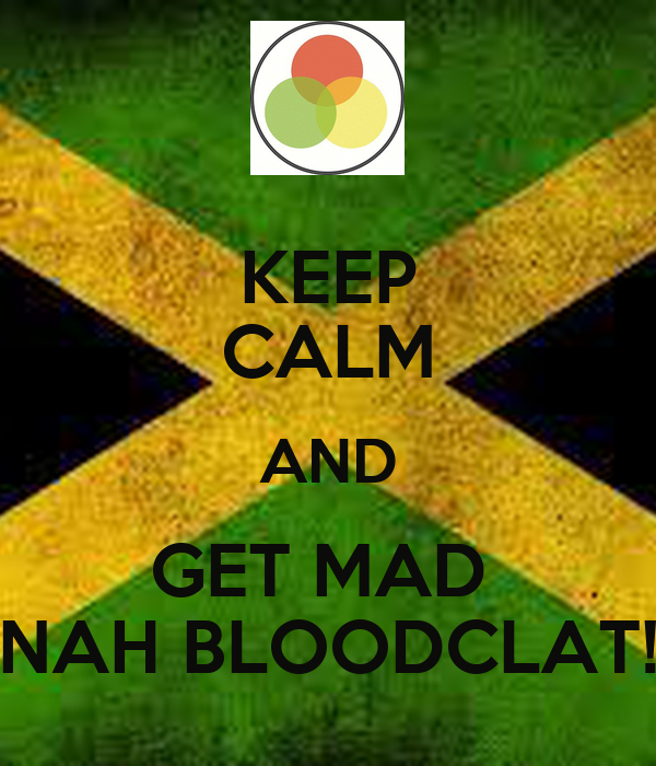 KEEP CALM AND GET MAD  NAH BLOODCLAT!