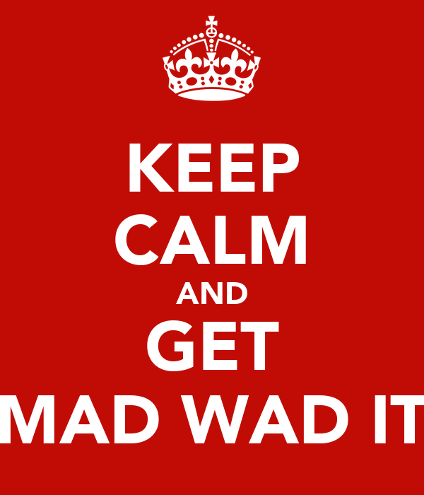 KEEP CALM AND GET MAD WAD IT