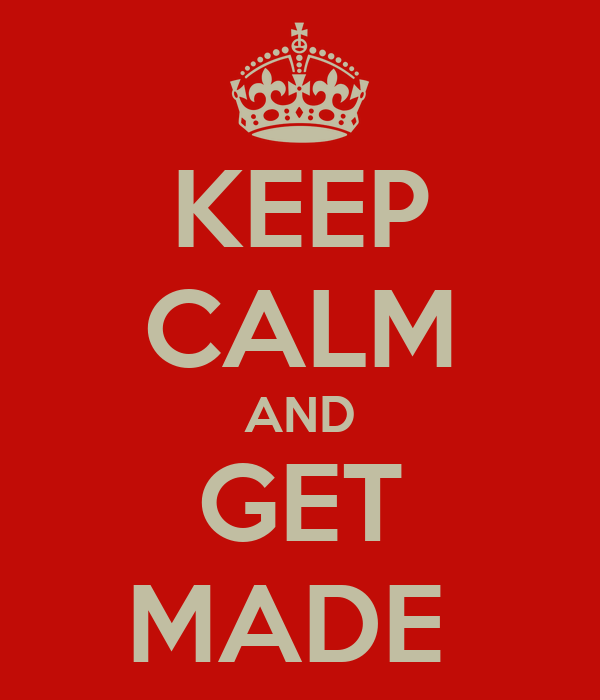 KEEP CALM AND GET MADE