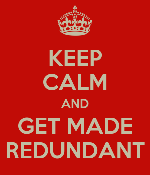 KEEP CALM AND GET MADE REDUNDANT