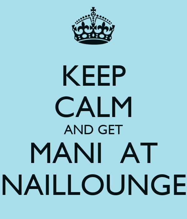KEEP CALM AND GET MANI  AT NAILLOUNGE