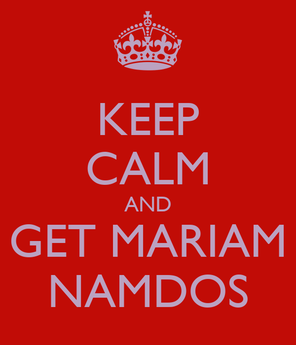 KEEP CALM AND GET MARIAM NAMDOS