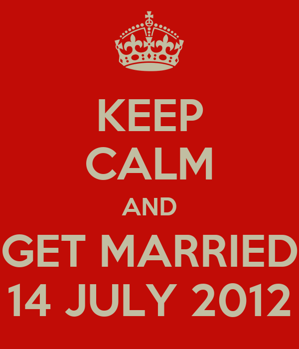 KEEP CALM AND GET MARRIED 14 JULY 2012