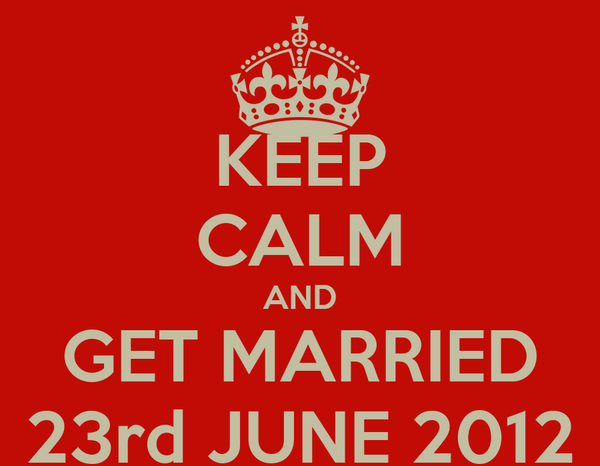 KEEP CALM AND GET MARRIED 23rd JUNE 2012