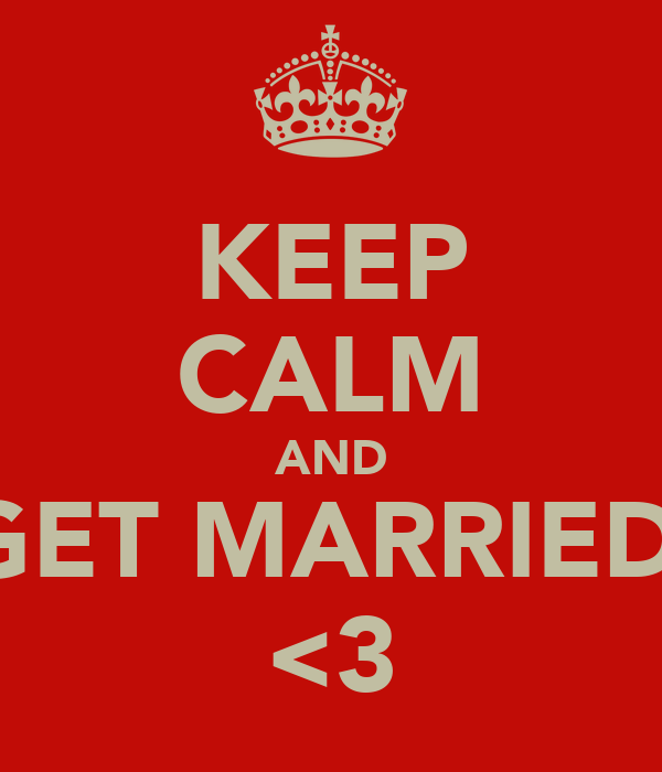 KEEP CALM AND GET MARRIED  <3