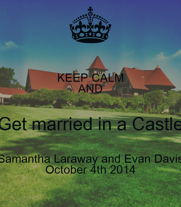 KEEP CALM AND Get married in a Castle Samantha Laraway and Evan Davis October 4th 2014