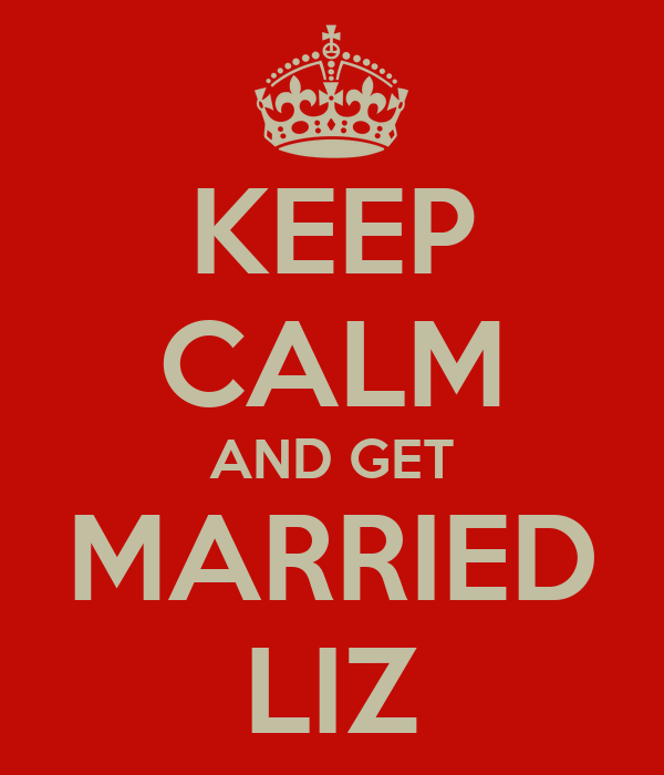 KEEP CALM AND GET MARRIED LIZ