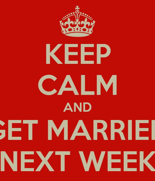 KEEP CALM AND GET MARRIED NEXT WEEK