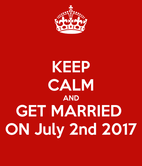 KEEP CALM AND GET MARRIED  ON July 2nd 2017
