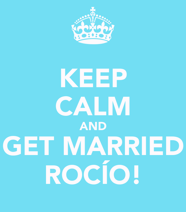 KEEP CALM AND GET MARRIED ROCÍO!