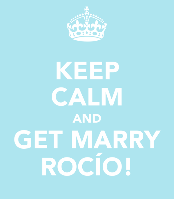 KEEP CALM AND GET MARRY ROCÍO!