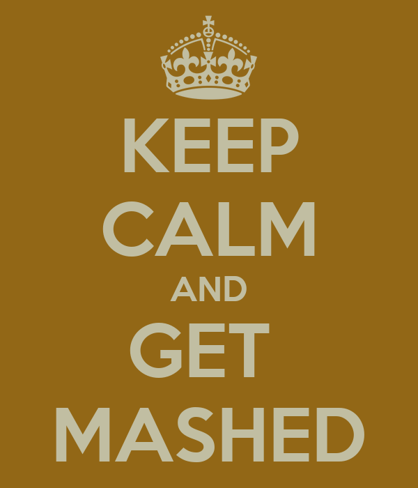 KEEP CALM AND GET  MASHED