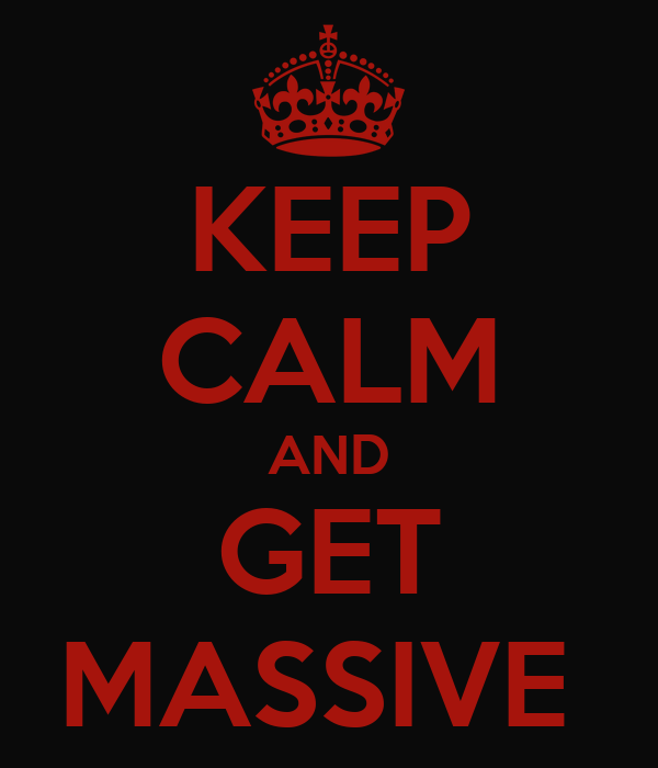 KEEP CALM AND GET MASSIVE