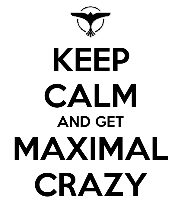 KEEP CALM AND GET MAXIMAL CRAZY
