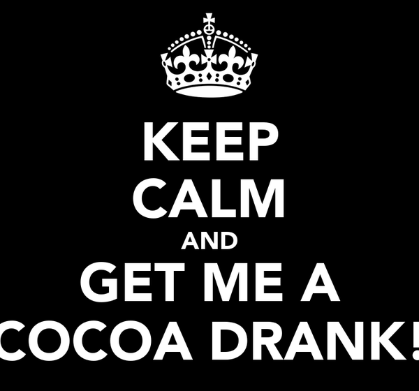 KEEP CALM AND GET ME A COCOA DRANK!