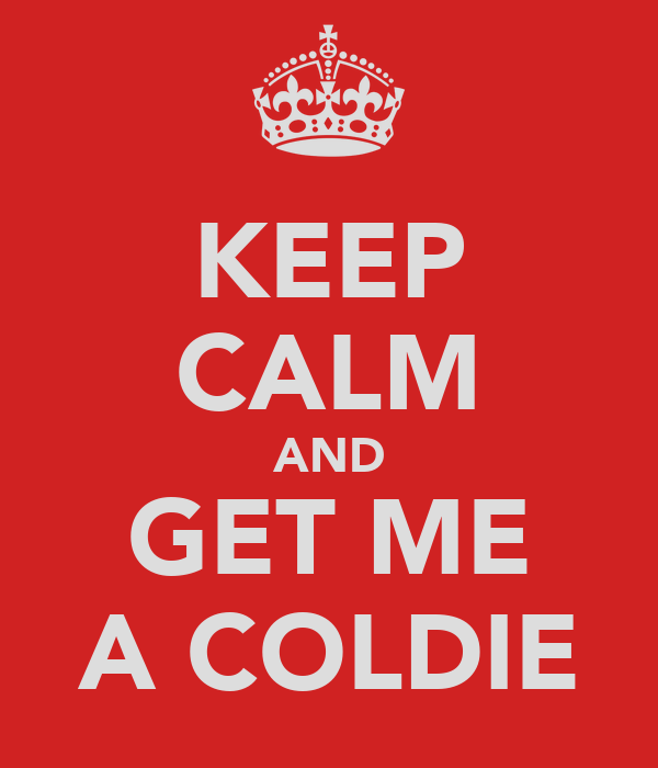 KEEP CALM AND GET ME A COLDIE