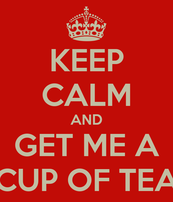 KEEP CALM AND GET ME A CUP OF TEA