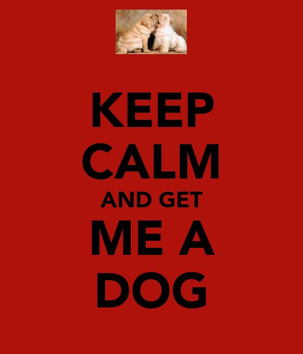 KEEP CALM AND GET ME A DOG